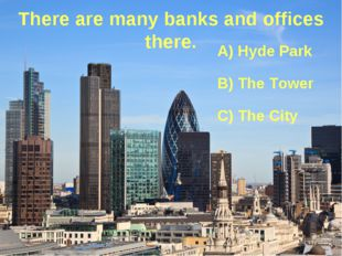There are many banks and offices there. A) Hyde Park B) The Tower C) The City