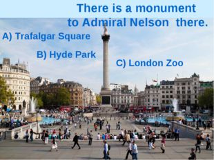 A) Trafalgar Square B) Hyde Park C) London Zoo There is a monument to Admiral