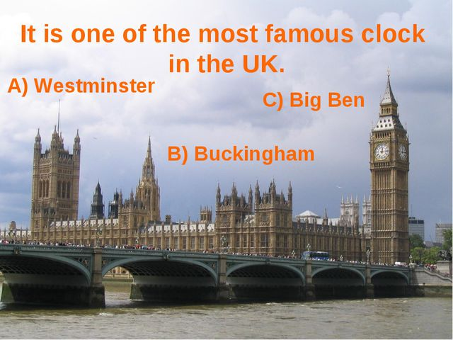 It is one of the most famous clock in the UK. B) Buckingham A) Westminster C)...