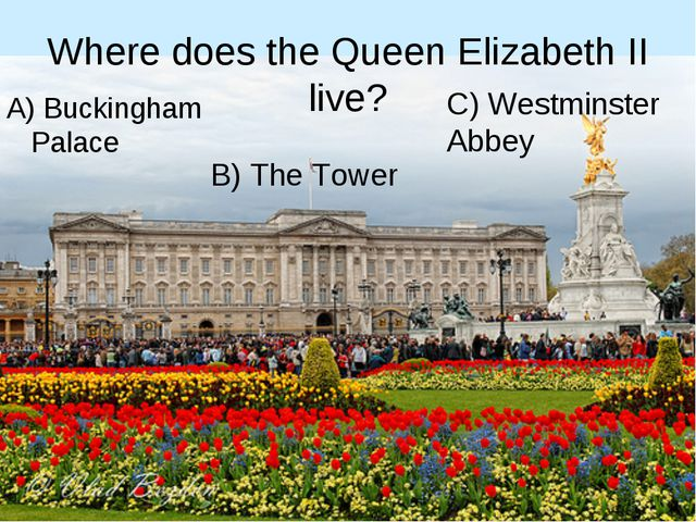 Where does the Queen Elizabeth II live? A) Buckingham Palace B) The Tower C)...