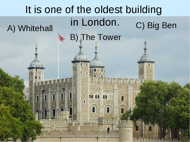 It is one of the oldest building in London. B) The Tower A) Whitehall C) Big...