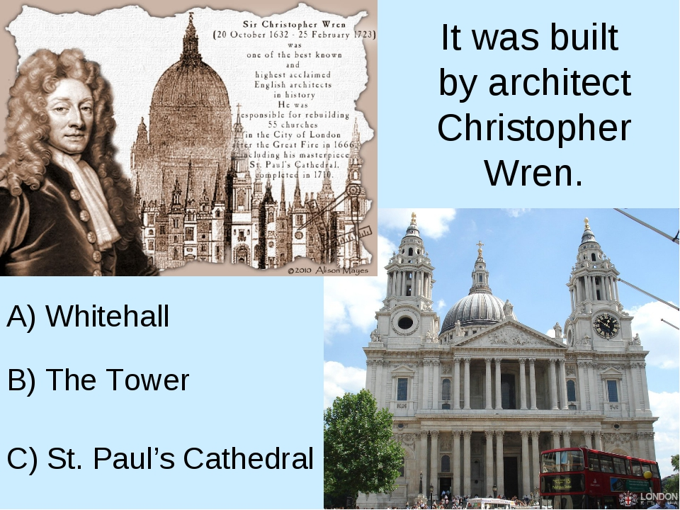 It was built by architect Christopher Wren. A) Whitehall B) The Tower C) St....