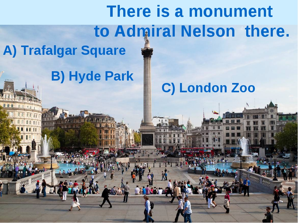 A) Trafalgar Square B) Hyde Park C) London Zoo There is a monument to Admiral...