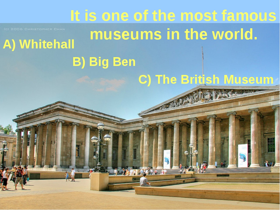 It is one of the most famous museums in the world. A) Whitehall B) Big Ben C)...