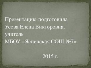 Презентацию подготовила Усова Елена Викторовна, учитель МБОУ «Ясненская СОШ №