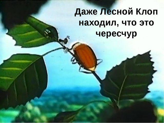 Даже Лесной Клоп находил, что это чересчур FokinaLida.75@mail.ru