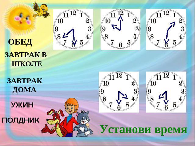 ЗАВТРАК ДОМА ОБЕД ЗАВТРАК В ШКОЛЕ ПОЛДНИК УЖИН Установи время