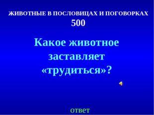 ЖИВОТНЫЕ В ПОСЛОВИЦАХ И ПОГОВОРКАХ 500 ответ Какое животное заставляет «труди