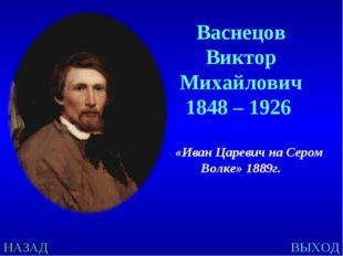 НАЗАД ВЫХОД Васнецов Виктор Михайлович 1848 – 1926 «Иван Царевич на Сером Вол