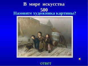 В мире искусства 500 ответ Назовите художника картины?