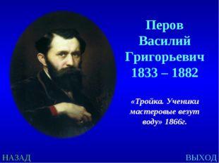 НАЗАД ВЫХОД Перов Василий Григорьевич 1833 – 1882 «Тройка. Ученики мастеровые