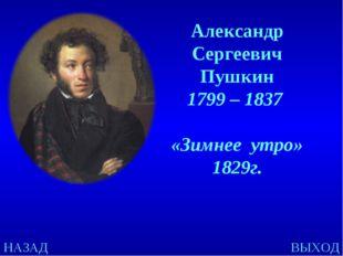 НАЗАД ВЫХОД Александр Сергеевич Пушкин 1799 – 1837 «Зимнее утро» 1829г.