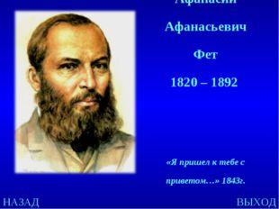 НАЗАД ВЫХОД Афанасий Афанасьевич Фет 1820 – 1892 «Я пришел к тебе с приветом…