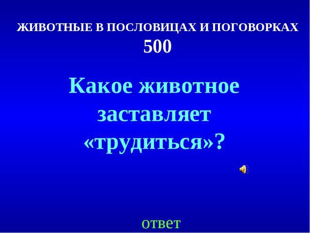 ЖИВОТНЫЕ В ПОСЛОВИЦАХ И ПОГОВОРКАХ 500 ответ Какое животное заставляет «труди...