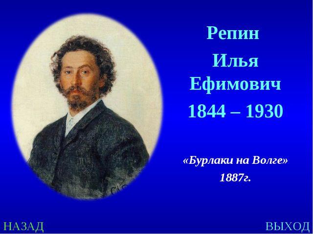 НАЗАД ВЫХОД Репин Илья Ефимович 1844 – 1930 «Бурлаки на Волге» 1887г.