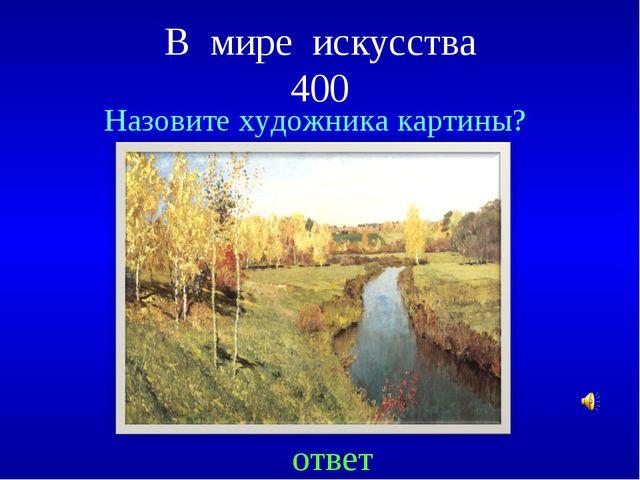 В мире искусства 400 ответ Назовите художника картины?