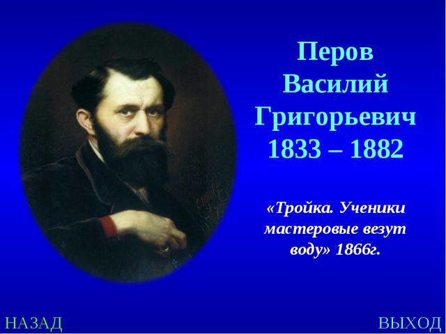 НАЗАД ВЫХОД Перов Василий Григорьевич 1833 – 1882 «Тройка. Ученики мастеровые...