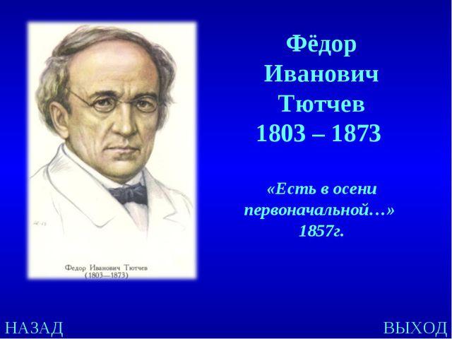 НАЗАД ВЫХОД Фёдор Иванович Тютчев 1803 – 1873 «Есть в осени первоначальной…»...
