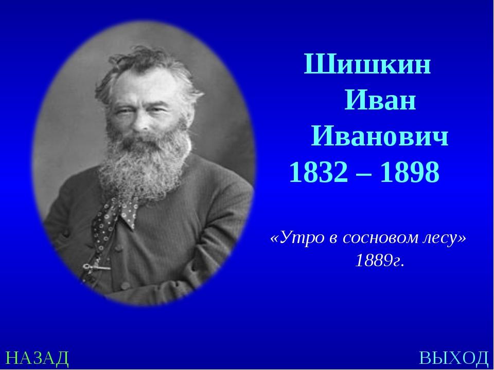 НАЗАД ВЫХОД Шишкин Иван Иванович 1832 – 1898 «Утро в сосновом лесу» 1889г.