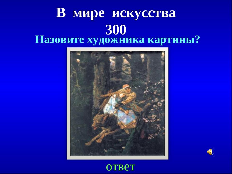 В мире искусства 300 ответ Назовите художника картины?