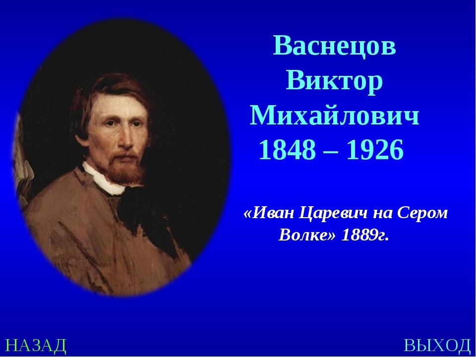 НАЗАД ВЫХОД Васнецов Виктор Михайлович 1848 – 1926 «Иван Царевич на Сером Вол...