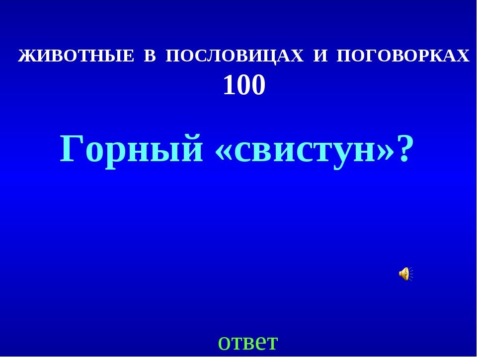 ЖИВОТНЫЕ В ПОСЛОВИЦАХ И ПОГОВОРКАХ 100 ответ Горный «свистун»?