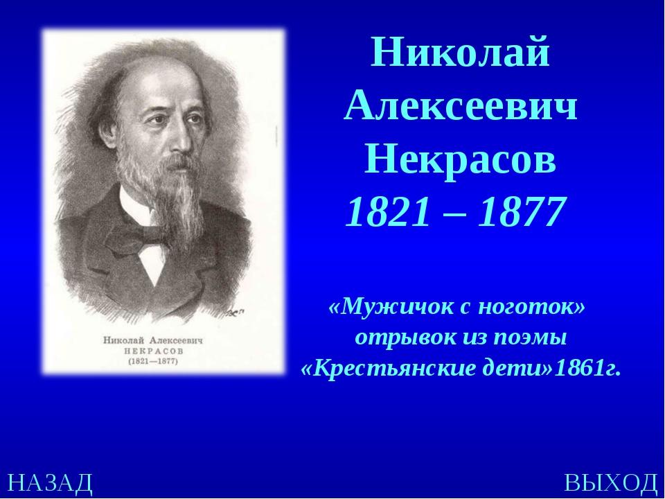 НАЗАД ВЫХОД Николай Алексеевич Некрасов 1821 – 1877 «Мужичок с ноготок» отрыв...