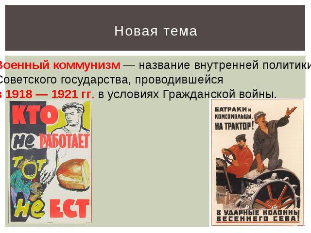 Новая тема Военный коммунизм — название внутренней политики Советского госуда...