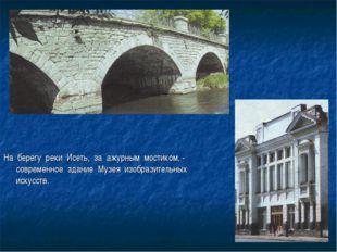 На берегу реки Исеть, за ажурным мостиком, - современное здание Музея изобраз