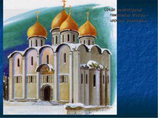 Среди архитектурных памятников Москвы – церковь Вознесенья.