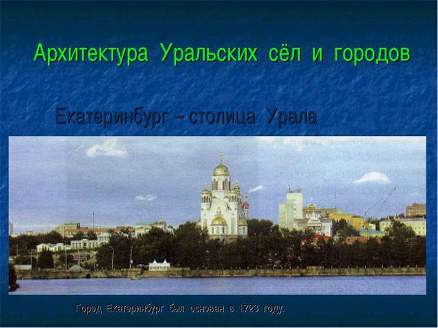 Архитектура Уральских сёл и городов Город Екатеринбург был основан в 1723 го...