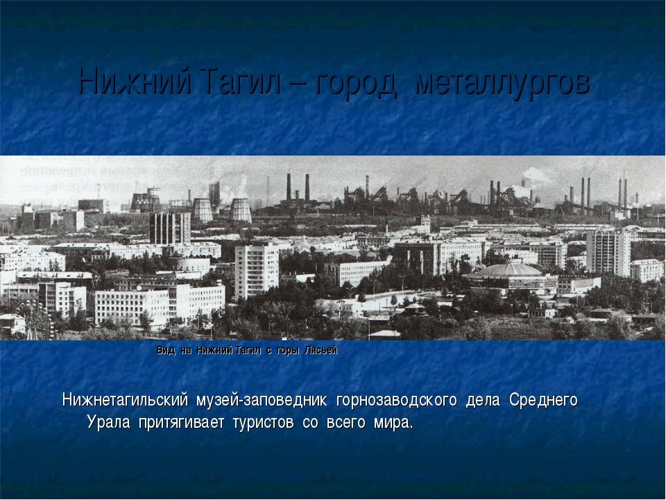 Нижний Тагил – город металлургов Вид на Нижний Тагил с горы Лисьей Нижнетагил...