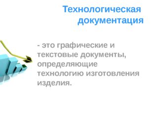 Технологическая документация - это графические и текстовые документы, определ