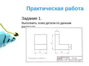 Практическая работа Задание 1. Выполнить эскиз детали по данным размерам.