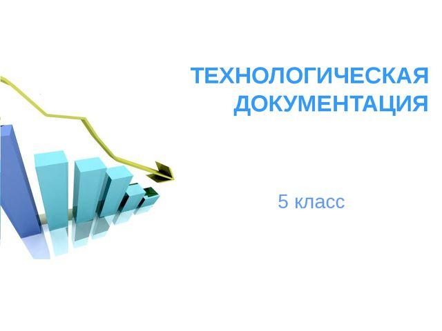 ТЕХНОЛОГИЧЕСКАЯ ДОКУМЕНТАЦИЯ 5 класс