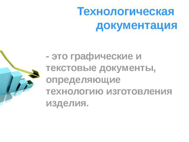 Технологическая документация - это графические и текстовые документы, определ...