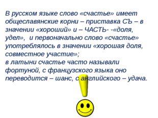 В русском языке слово «счастье» имеет общеславянские корни – приставка СЪ – в