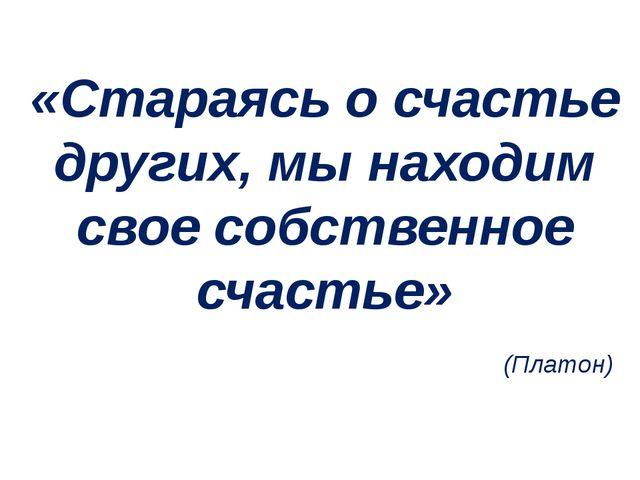 «Стараясь о счастье других, мы находим свое собственное счастье» (Платон)