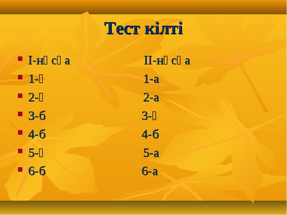 Тест кілті І-нұсқа ІІ-нұсқа 1-ә 1-а 2-ә 2-а 3-б 3-ә 4-б 4-б 5-ә 5-а 6-б 6-а