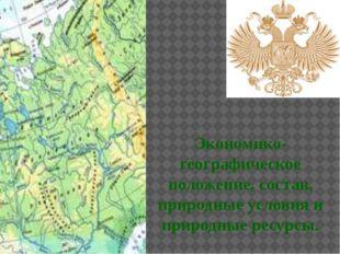 Экономико-географическое положение, состав, природные условия и природные ре