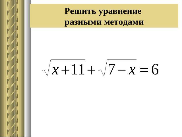Решить уравнение разными методами