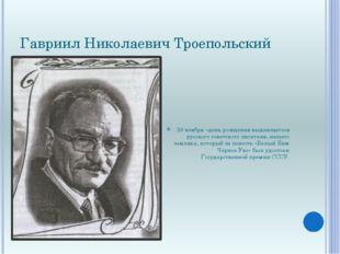 Гавриил Николаевич Троепольский 29 ноября –день рождения выдающегося русского