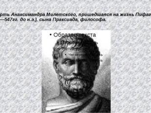 Смерть Анаксимандра Милетского, пришедшаяся на жизнь Пифагора, (610—547гг. до