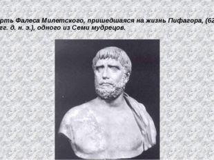 Смерть Фалеса Милетского, пришедшаяся на жизнь Пифагора, (625—547 гг. д. н. э