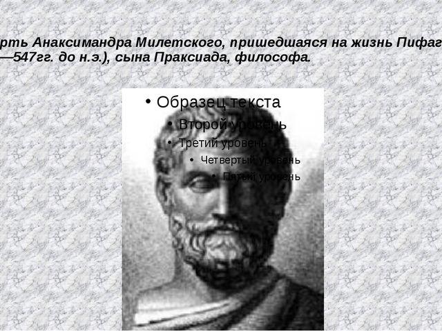 Смерть Анаксимандра Милетского, пришедшаяся на жизнь Пифагора, (610—547гг. до...
