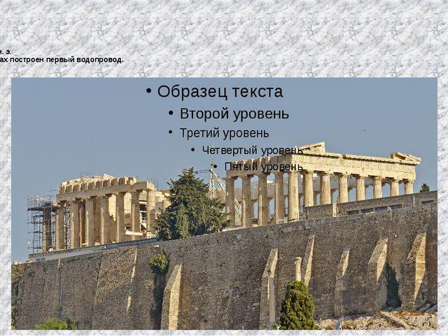 546 до н. э. В Афинах построен первый водопровод.
