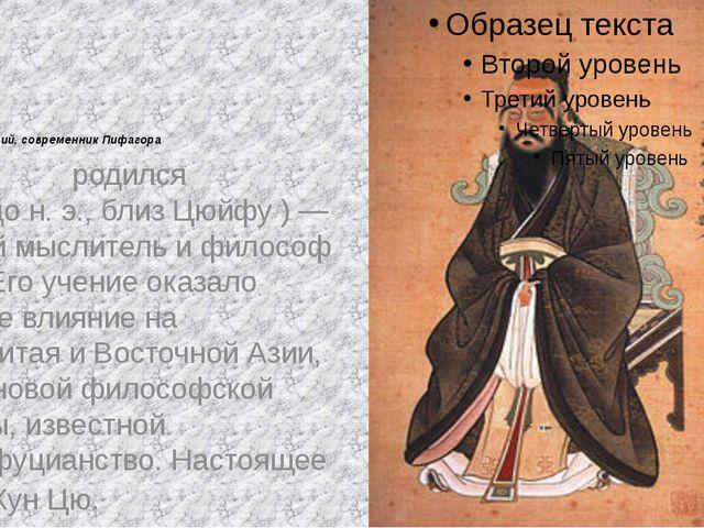 Конфуций, современник Пифагора Конфу́ций (родился ок.551дон.э., близЦюйфу...