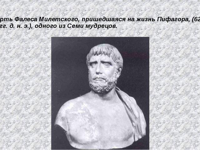 Смерть Фалеса Милетского, пришедшаяся на жизнь Пифагора, (625—547 гг. д. н. э...