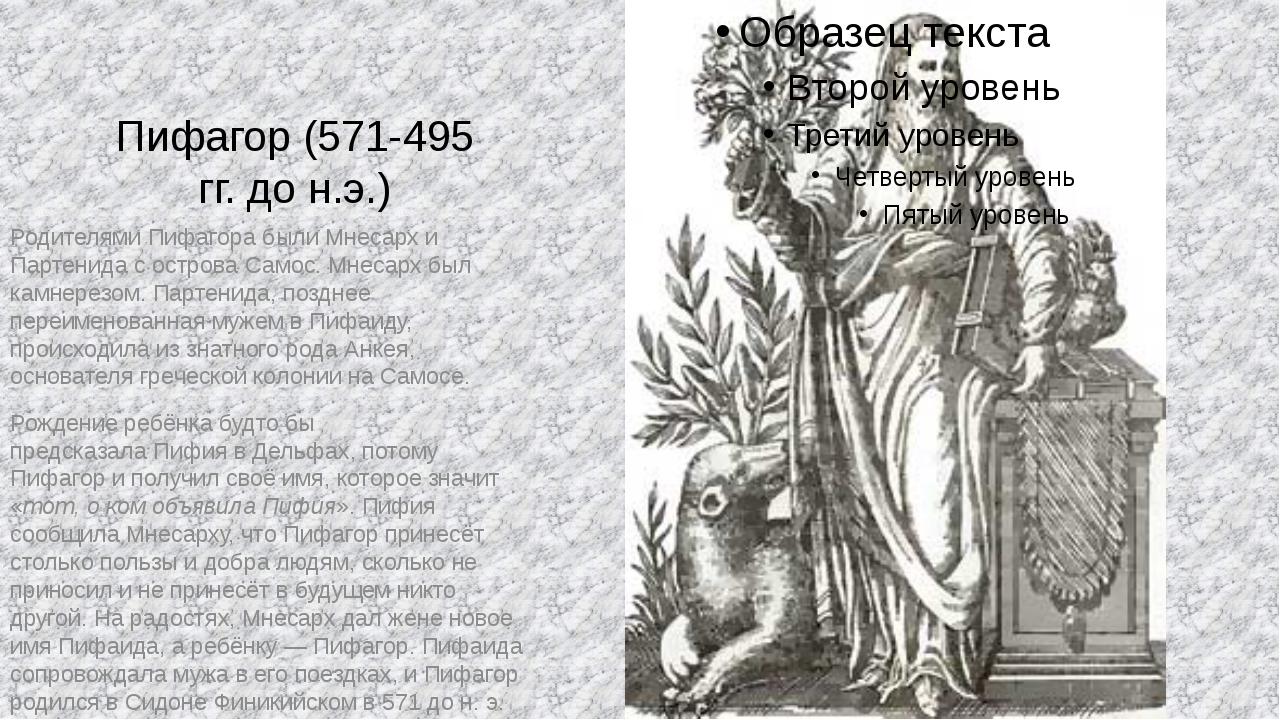 Пифагор (571-495 гг. до н.э.) Родителями Пифагора были Мнесарх и Партенида с...