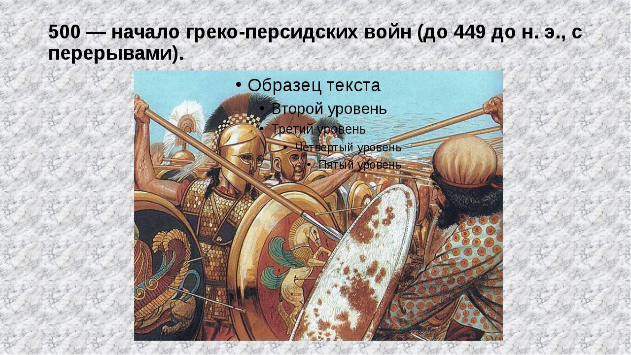 500 — начало греко-персидских войн (до 449 до н. э., с перерывами).